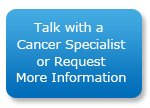 Talk with a Cancer Specialist or Request More Information